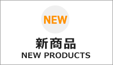 新商品 -NEW PRODUCTS-